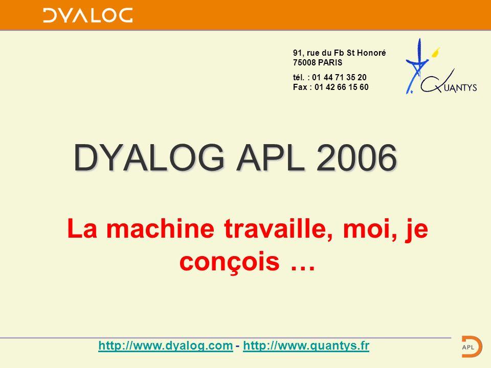 DYALOG APL 2006 La machine travaille, moi, je conçois … 91, rue du Fb St Honoré 75008 PARIS tél.