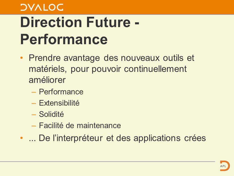 Direction Future - Performance Prendre avantage des nouveaux outils et matériels, pour pouvoir continuellement améliorer – Performance – Extensibilité – Solidité – Facilité de maintenance...