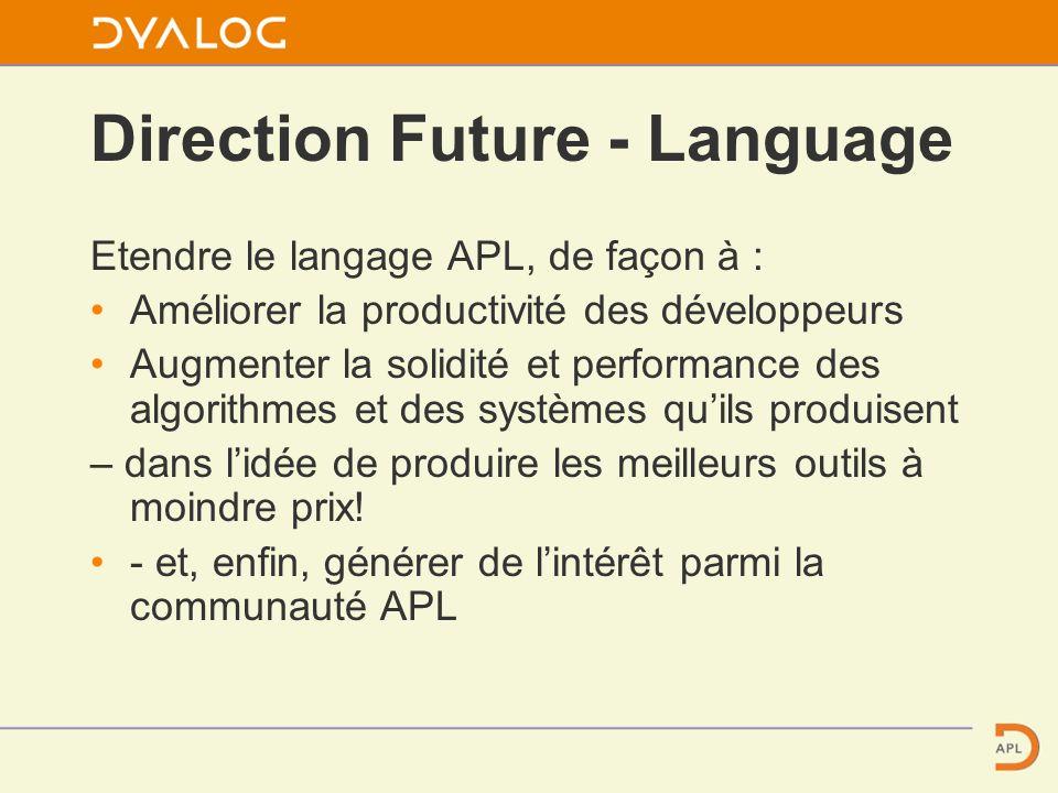 Direction Future - Language Etendre le langage APL, de façon à : Améliorer la productivité des développeurs Augmenter la solidité et performance des algorithmes et des systèmes quils produisent – dans lidée de produire les meilleurs outils à moindre prix.