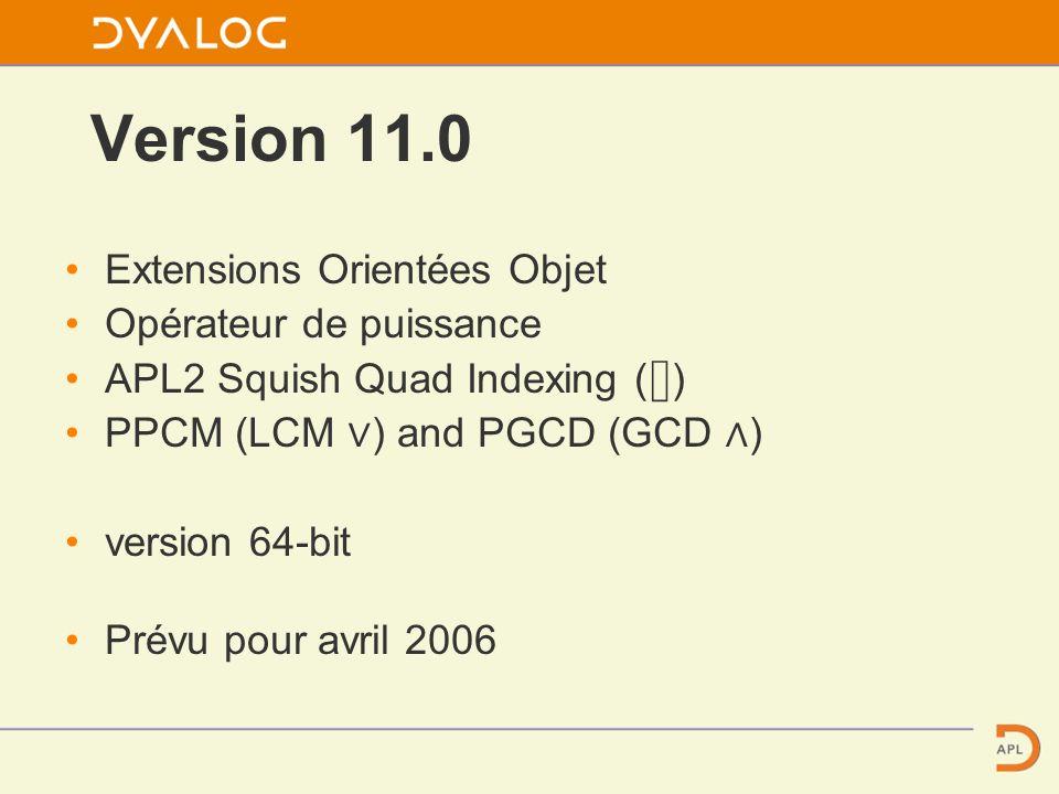 Version 11.0 Extensions Orientées Objet Opérateur de puissance APL2 Squish Quad Indexing ( ) PPCM (LCM ) and PGCD (GCD ) version 64-bit Prévu pour avril 2006