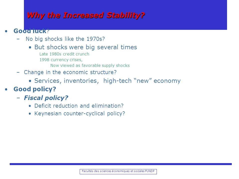 Facultés des sciences économiques et sociales FUNDP Why the Increased Stability? Good luck? – No big shocks like the 1970s? But shocks were big severa