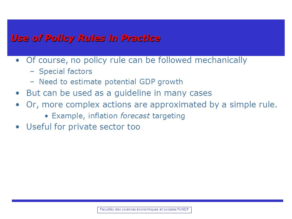 Facultés des sciences économiques et sociales FUNDP Use of Policy Rules in Practice Of course, no policy rule can be followed mechanically –Special fa