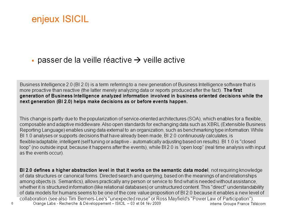 7 interne Groupe France Télécom Orange Labs - Recherche & Développement – ISICIL – 03 et 04 fév 2009 terrain pour ISICIL notre analyse nous conduit à choisir le terrain le plus favorable : celui de la R&D –la R&D a pour rôle d éclairer les autres structures sur les évolutions à venir –la veille est l affaire de tous –les types de veille sont variées : techno, market, usage … –les sources internes sont variées : ARIANET, base brevets, base de publis, GED … –absence d outillage dédié –les restructurations ont conduit à l abandon d une ancienne organisation de veille RITS