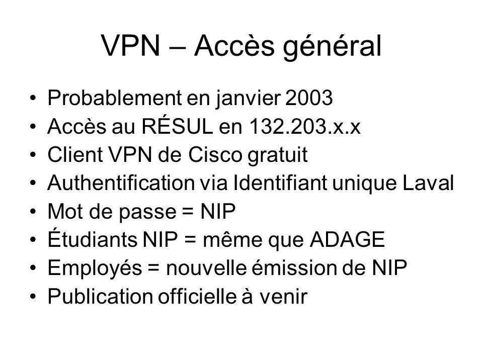 VPN – Accès général Probablement en janvier 2003 Accès au RÉSUL en 132.203.x.x Client VPN de Cisco gratuit Authentification via Identifiant unique Laval Mot de passe = NIP Étudiants NIP = même que ADAGE Employés = nouvelle émission de NIP Publication officielle à venir