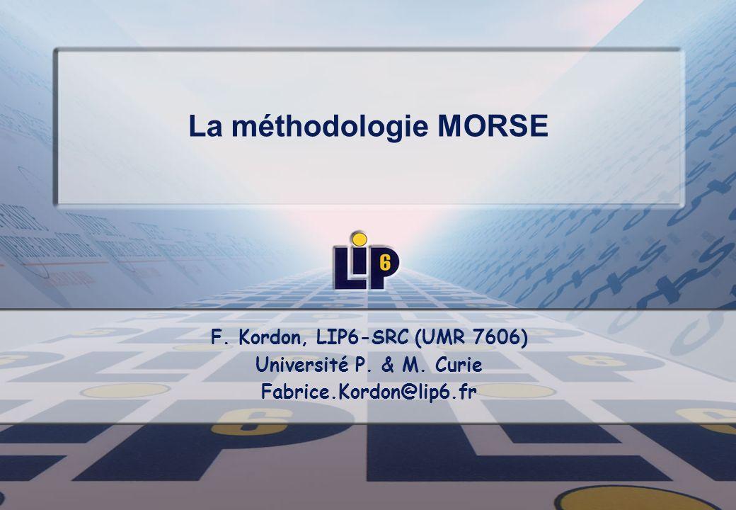 La méthodologie MORSE F. Kordon, LIP6-SRC (UMR 7606) Université P. & M. Curie Fabrice.Kordon@lip6.fr