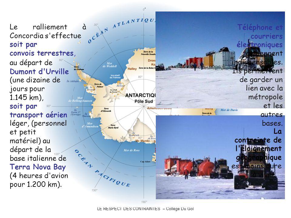 LE RESPECT DES CONTRAINTES – Collège Du Gol Le ralliement à Concordia s effectue soit par convois terrestres, au départ de Dumont d Urville (une dizaine de jours pour 1.145 km), soit par transport aérien léger, (personnel et petit matériel) au départ de la base italienne de Terra Nova Bay (4 heures d avion pour 1.200 km).