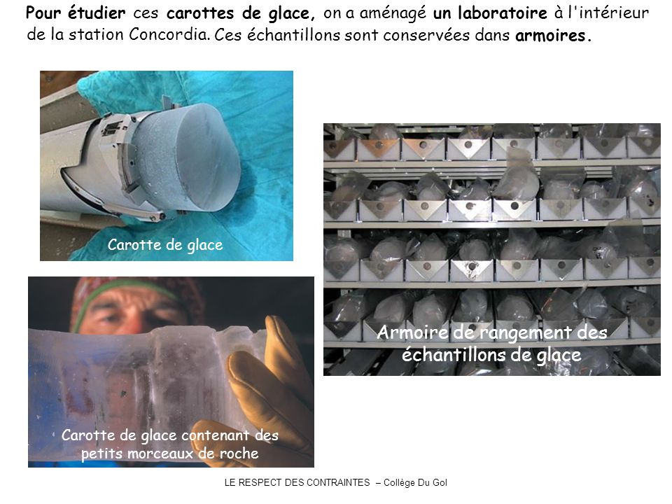LE RESPECT DES CONTRAINTES – Collège Du Gol Pour étudier ces carottes de glace, Armoire de rangement des échantillons de glace Carotte de glace contenant des petits morceaux de roche Carotte de glace on a aménagé un laboratoire à l intérieur de la station Concordia.