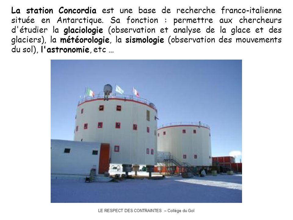 LE RESPECT DES CONTRAINTES – Collège du Gol La station Concordia est une base de recherche franco-italienne située en Antarctique. Sa fonction : perme