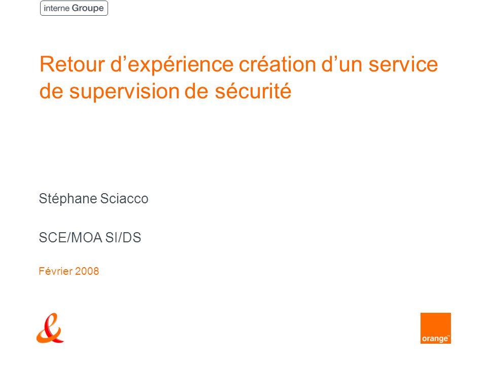 Retour dexpérience création dun service de supervision de sécurité Stéphane Sciacco SCE/MOA SI/DS Février 2008