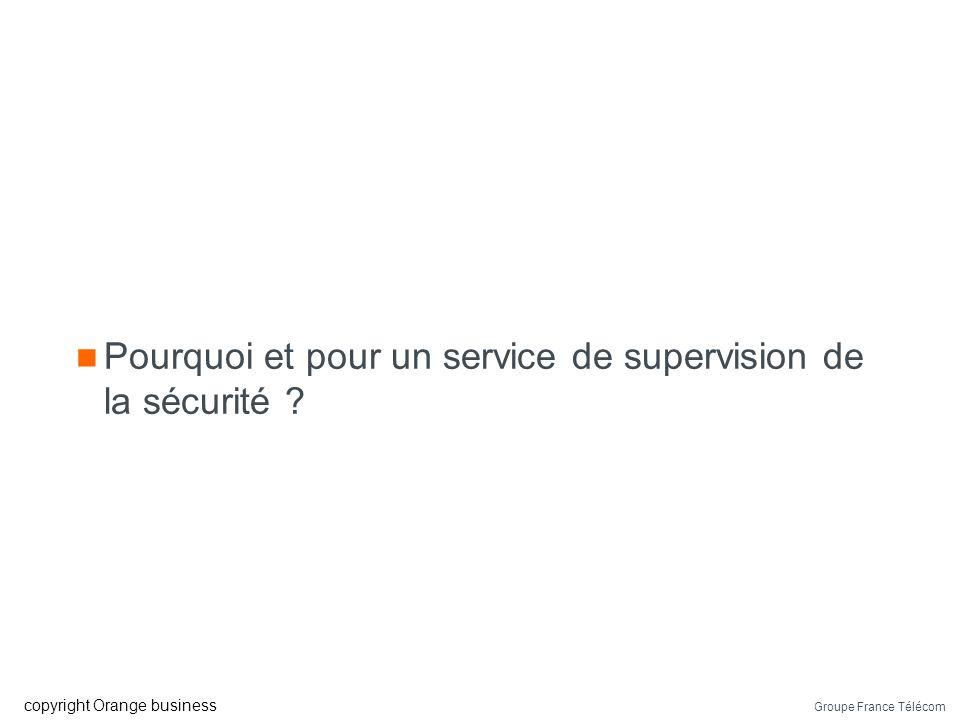 Groupe France Télécom copyright Orange business Pourquoi et pour un service de supervision de la sécurité ?
