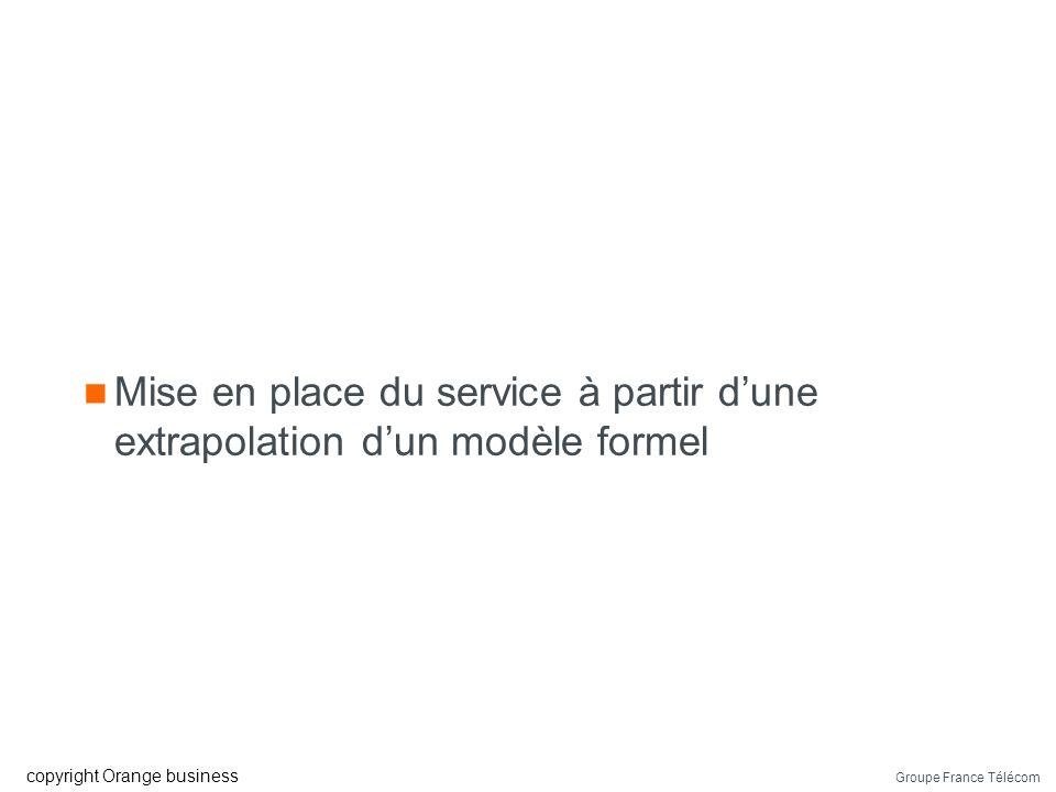 Groupe France Télécom copyright Orange business Mise en place du service à partir dune extrapolation dun modèle formel