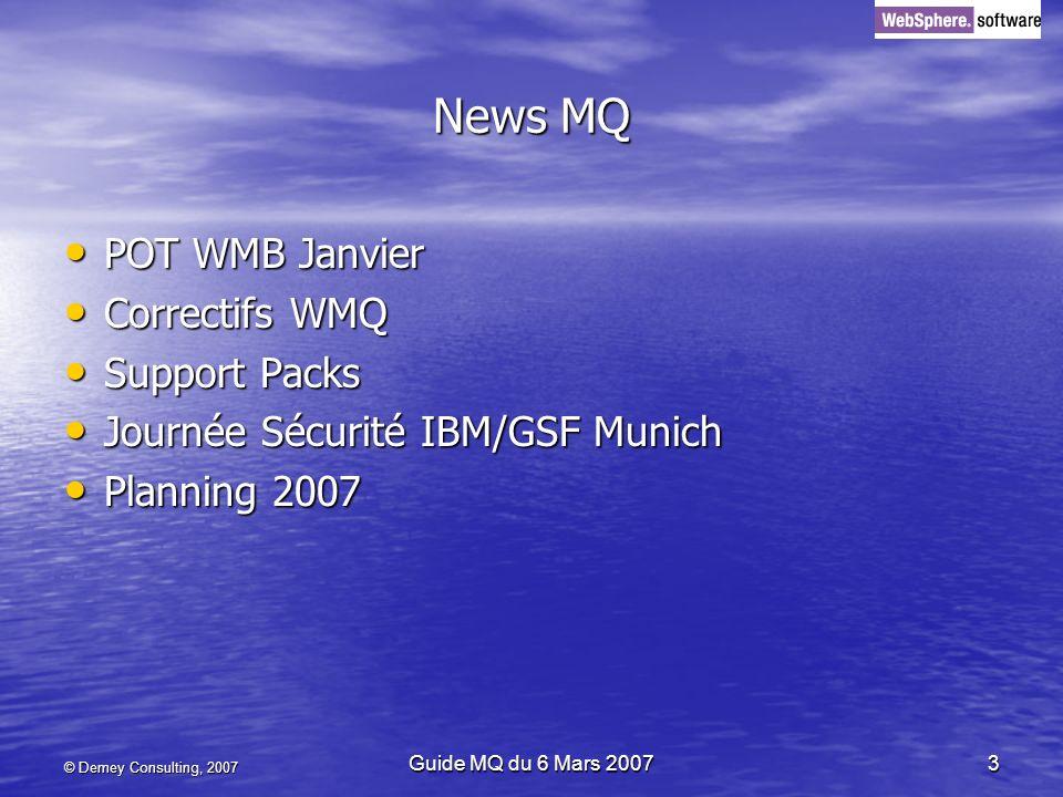 © Demey Consulting, 2007 Guide MQ du 6 Mars 20073 News MQ POT WMB Janvier POT WMB Janvier Correctifs WMQ Correctifs WMQ Support Packs Support Packs Jo