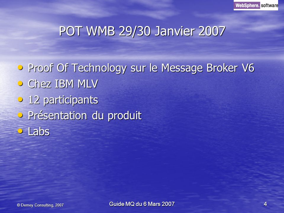 © Demey Consulting, 2007 Guide MQ du 6 Mars 20074 POT WMB 29/30 Janvier 2007 Proof Of Technology sur le Message Broker V6 Proof Of Technology sur le Message Broker V6 Chez IBM MLV Chez IBM MLV 12 participants 12 participants Présentation du produit Présentation du produit Labs Labs