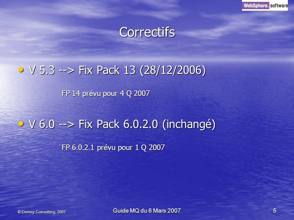 © Demey Consulting, 2007 Guide MQ du 6 Mars 20075 Correctifs V 5.3 --> Fix Pack 13 (28/12/2006) V 5.3 --> Fix Pack 13 (28/12/2006) FP 14 prévu pour 4