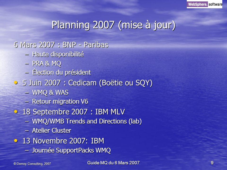 © Demey Consulting, 2007 Guide MQ du 6 Mars 20079 Planning 2007 (mise à jour) 6 Mars 2007 : BNP - Paribas –Haute disponibilité –PRA & MQ –Élection du