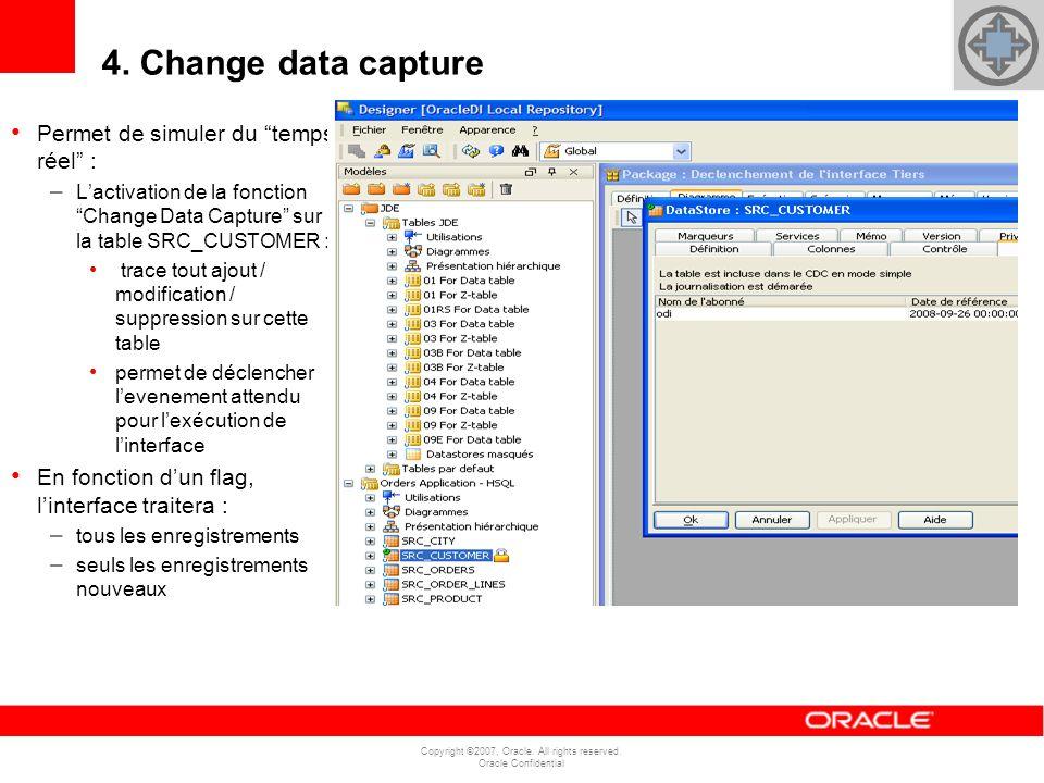 Copyright ©2007, Oracle. All rights reserved. Oracle Confidential Permet de simuler du temps réel : – Lactivation de la fonction Change Data Capture s