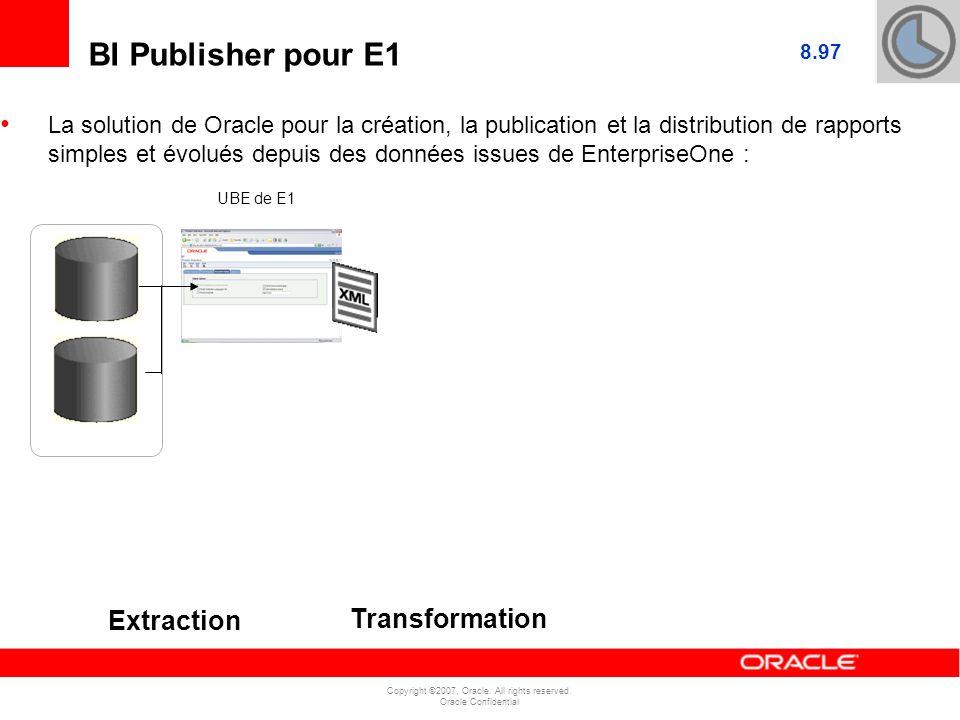 Copyright ©2007, Oracle. All rights reserved. Oracle Confidential BI Publisher pour E1 Extraction Transformation 8.97 La solution de Oracle pour la cr