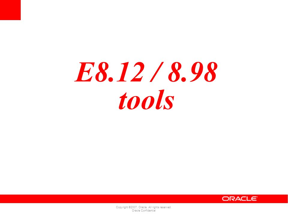 Copyright ©2007, Oracle. All rights reserved. Oracle Confidential E8.12 / 8.98 tools