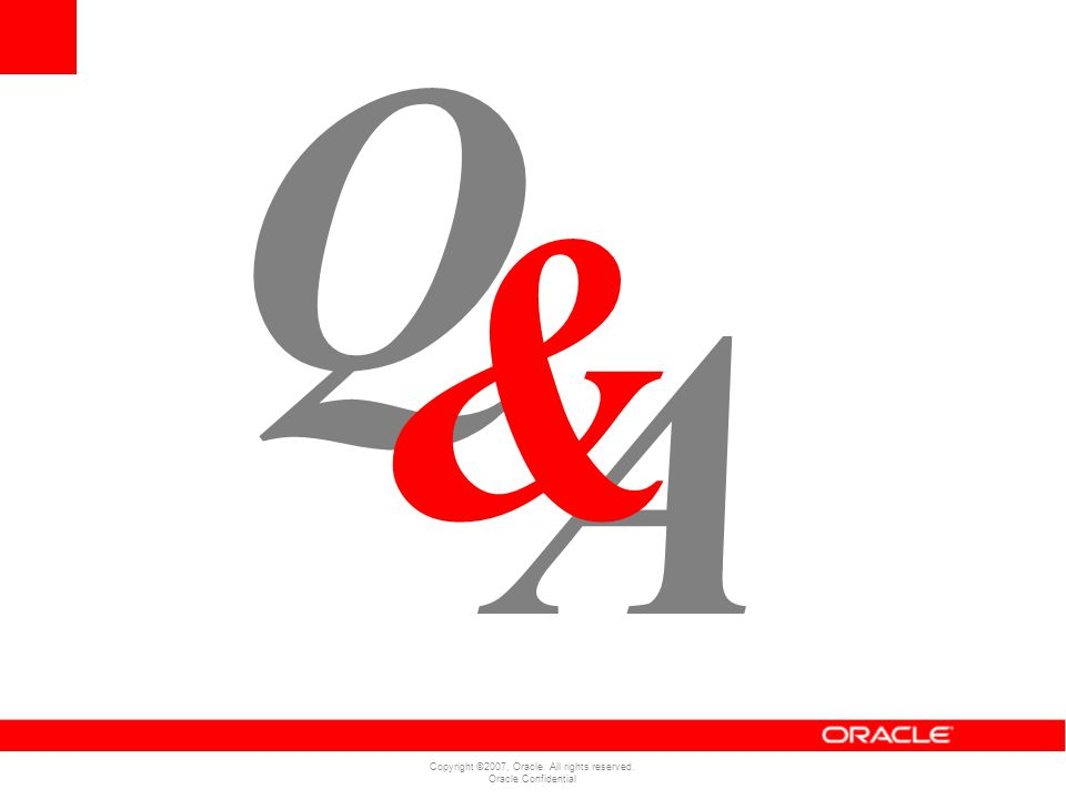 Copyright ©2007, Oracle. All rights reserved. Oracle Confidential A Q &