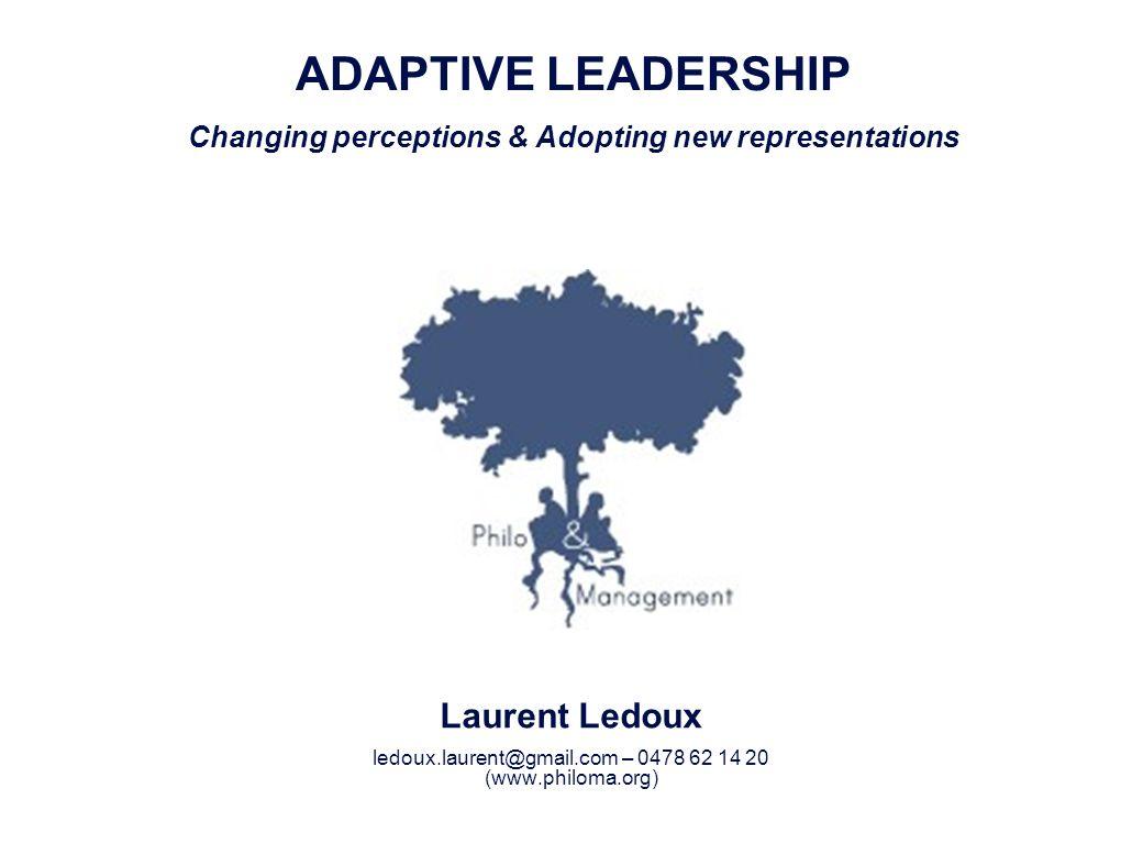 Laurent Ledoux 1 ADAPTIVE LEADERSHIP Changing perceptions & Adopting new representations Laurent Ledoux ledoux.laurent@gmail.com – 0478 62 14 20 (www.philoma.org)