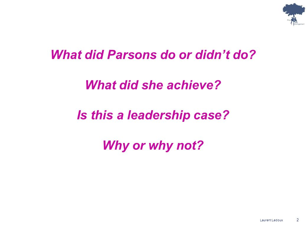 Laurent Ledoux 2 What did Parsons do or didnt do? What did she achieve? Is this a leadership case? Why or why not?
