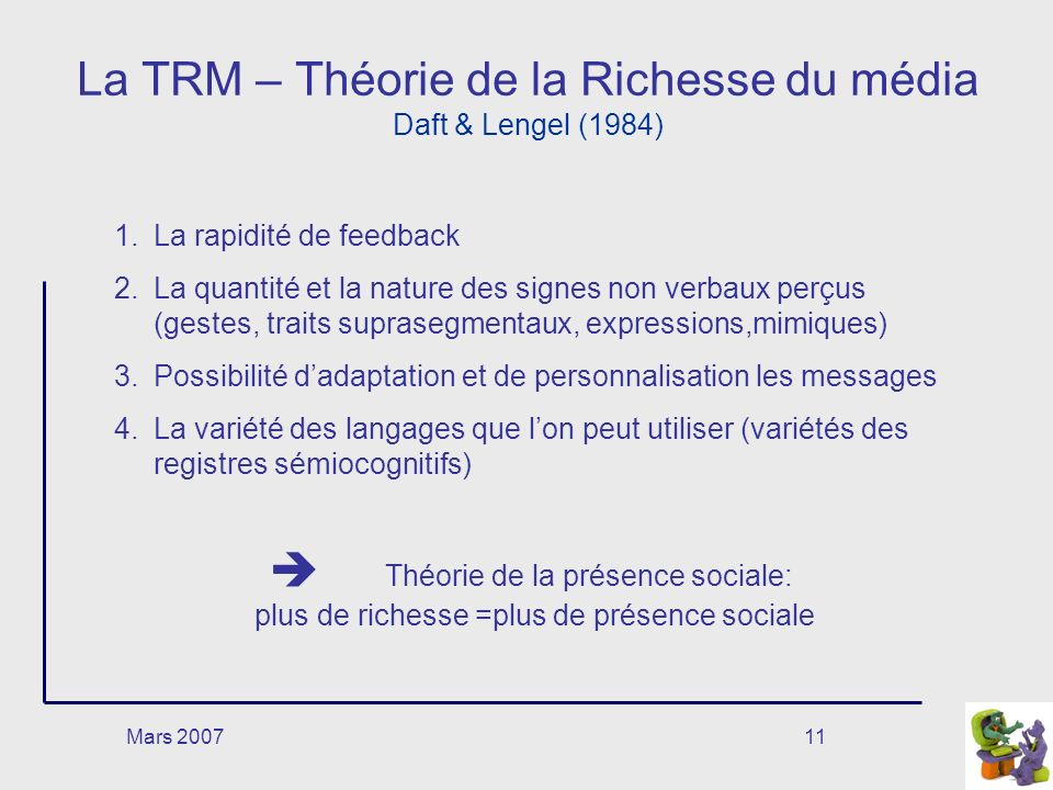 Mars 200711 La TRM – Théorie de la Richesse du média Daft & Lengel (1984) 1.La rapidité de feedback 2.La quantité et la nature des signes non verbaux perçus (gestes, traits suprasegmentaux, expressions,mimiques) 3.Possibilité dadaptation et de personnalisation les messages 4.La variété des langages que lon peut utiliser (variétés des registres sémiocognitifs) Théorie de la présence sociale: plus de richesse =plus de présence sociale