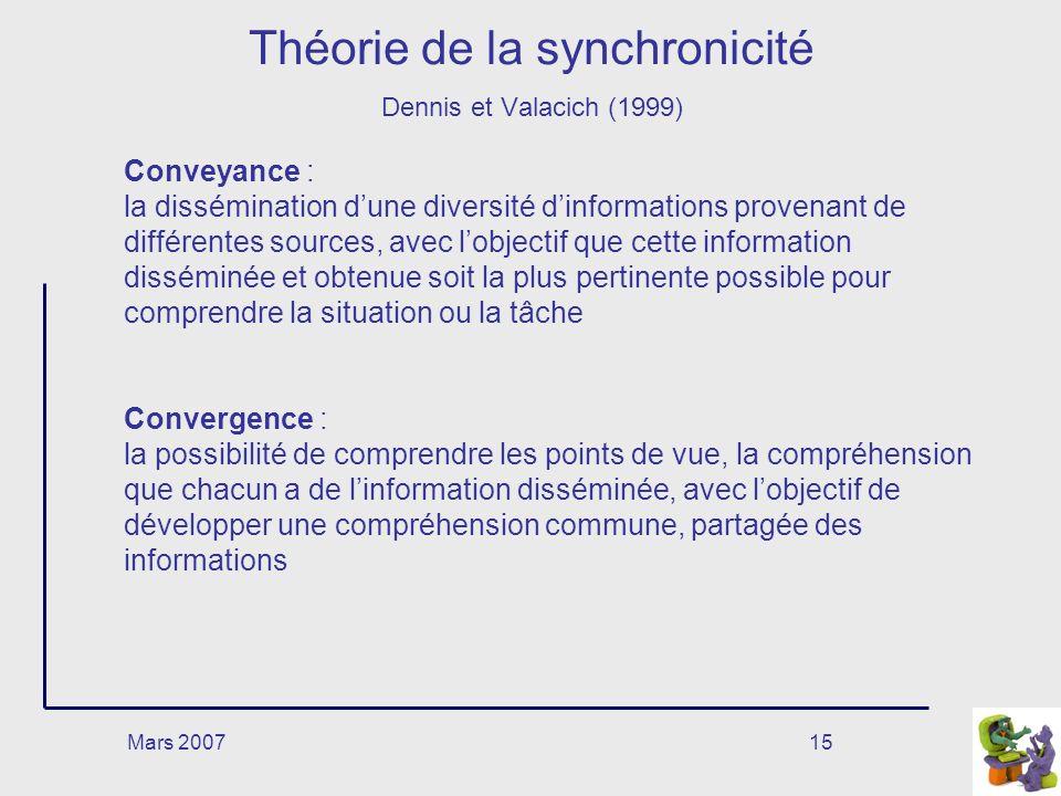 Mars 200715 Théorie de la synchronicité Dennis et Valacich (1999) Conveyance : la dissémination dune diversité dinformations provenant de différentes sources, avec lobjectif que cette information disséminée et obtenue soit la plus pertinente possible pour comprendre la situation ou la tâche Convergence : la possibilité de comprendre les points de vue, la compréhension que chacun a de linformation disséminée, avec lobjectif de développer une compréhension commune, partagée des informations