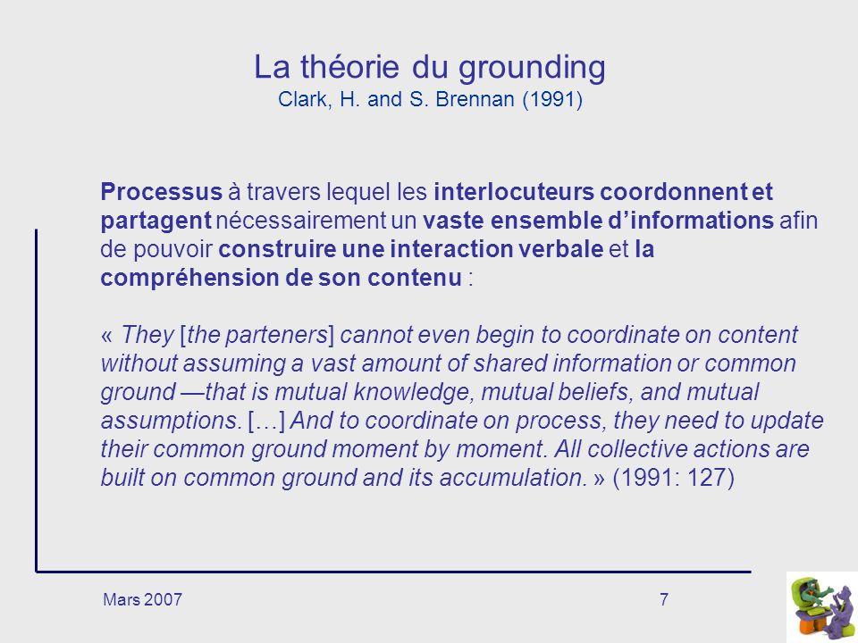 Mars 20077 La théorie du grounding Clark, H. and S. Brennan (1991) Processus à travers lequel les interlocuteurs coordonnent et partagent nécessaireme
