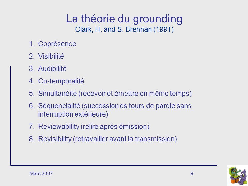 Mars 20078 La théorie du grounding Clark, H. and S. Brennan (1991) 1.Coprésence 2.Visibilité 3.Audibilité 4.Co-temporalité 5.Simultanéité (recevoir et