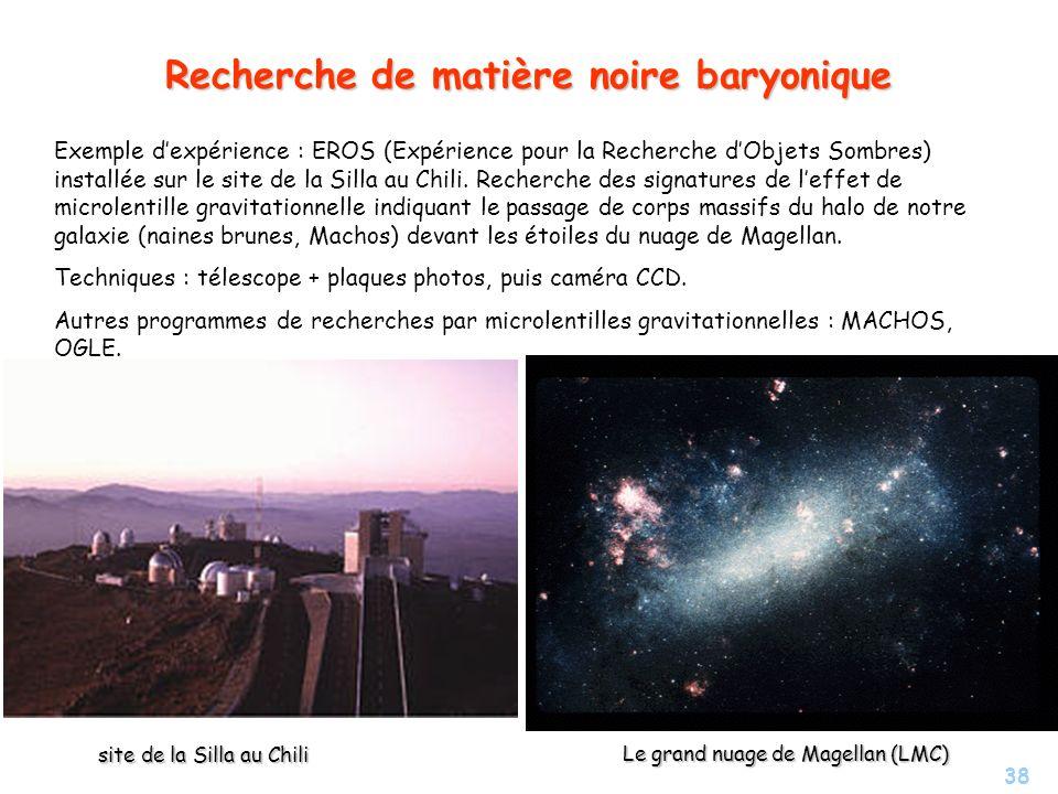 38 Recherche de matière noire baryonique Exemple dexpérience : EROS (Expérience pour la Recherche dObjets Sombres) installée sur le site de la Silla a