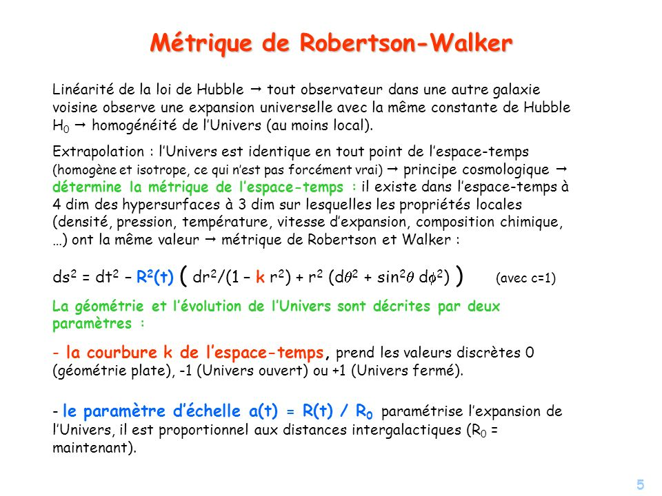 5 Métrique de Robertson-Walker Linéarité de la loi de Hubble tout observateur dans une autre galaxie voisine observe une expansion universelle avec la
