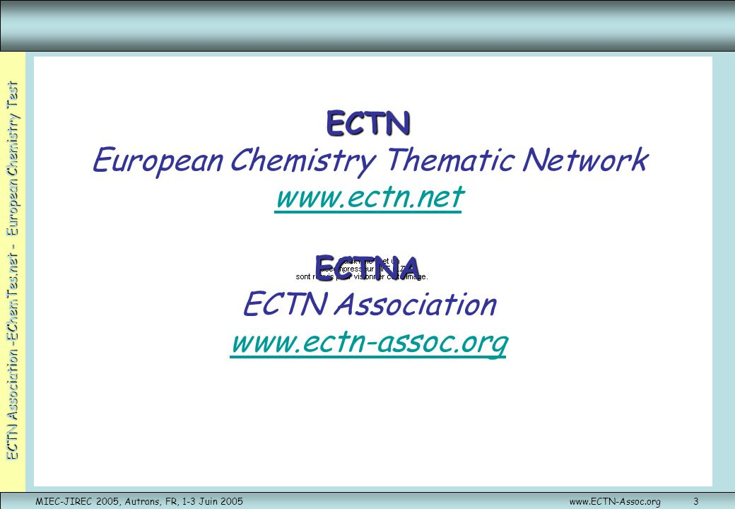 ECTN Association -EChemTes.net - European Chemistry Test MIEC-JIREC 2005, Autrans, FR, 1-3 Juin 2005www.ECTN-Assoc.org4 ECTN: Le réseau Crée en 1996 Réseaux Thématiques Européens European Thematic Network (Socrates) Plus de 130 Universités Européennes de 30 pays et partenariat hors Europe Financement Européen