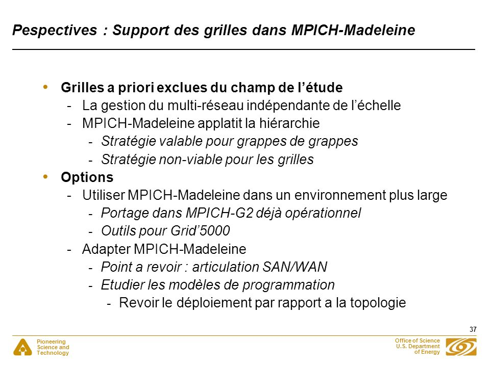 Pioneering Science and Technology Office of Science U.S. Department of Energy 37 Pespectives : Support des grilles dans MPICH-Madeleine Grilles a prio