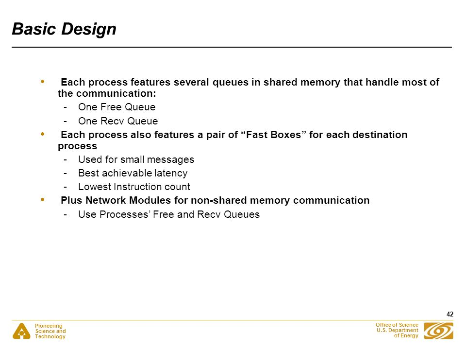 Pioneering Science and Technology Office of Science U.S. Department of Energy 42 Basic Design Each process features several queues in shared memory th