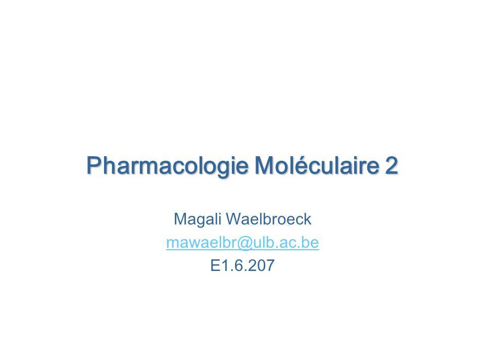 Pharmacologie Moléculaire 2 Magali Waelbroeck mawaelbr@ulb.ac.be E1.6.207