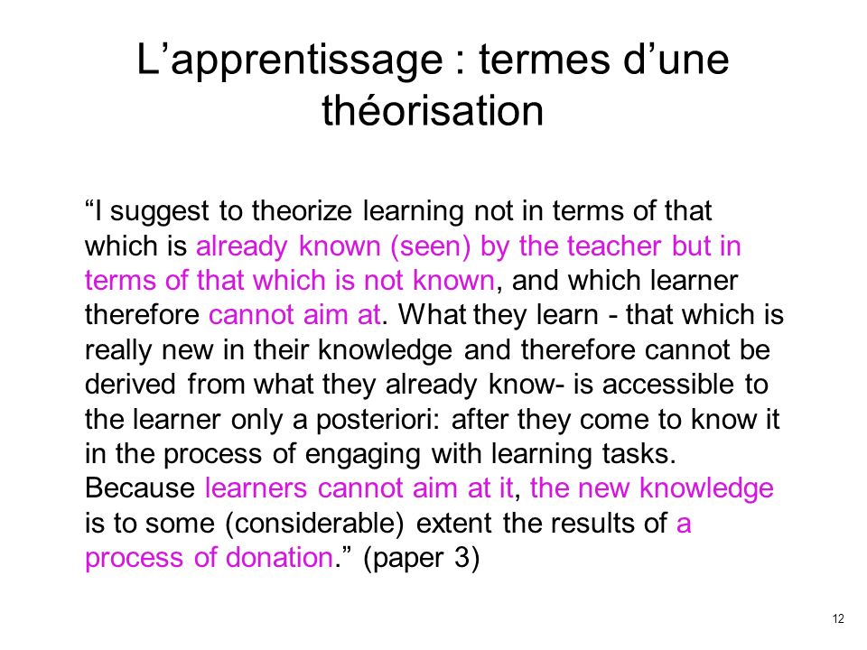 12 Lapprentissage : termes dune théorisation I suggest to theorize learning not in terms of that which is already known (seen) by the teacher but in t