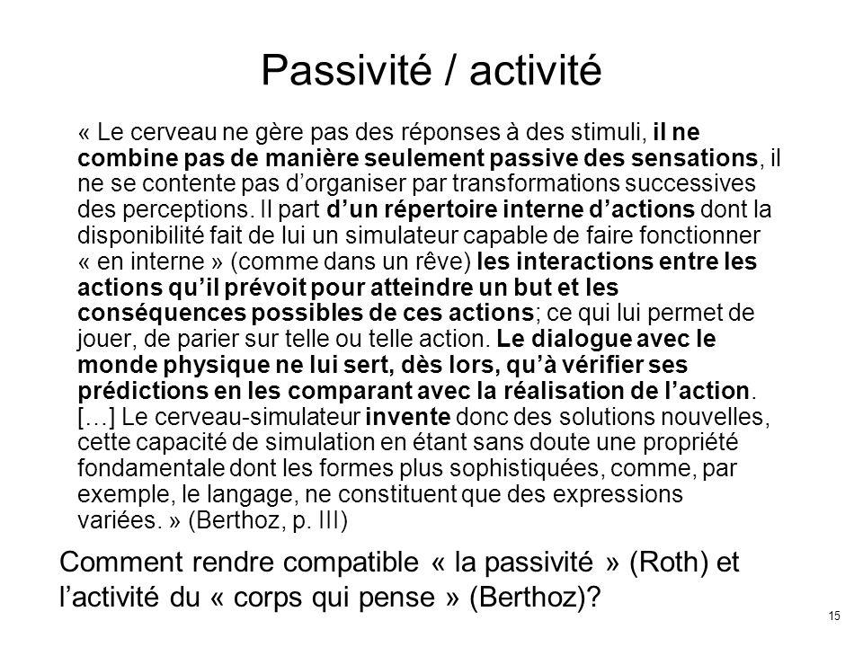 15 Passivité / activité « Le cerveau ne gère pas des réponses à des stimuli, il ne combine pas de manière seulement passive des sensations, il ne se contente pas dorganiser par transformations successives des perceptions.