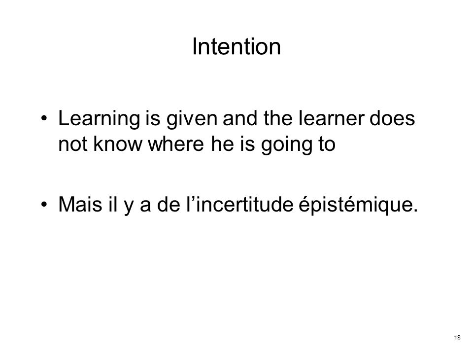 18 Intention Learning is given and the learner does not know where he is going to Mais il y a de lincertitude épistémique.