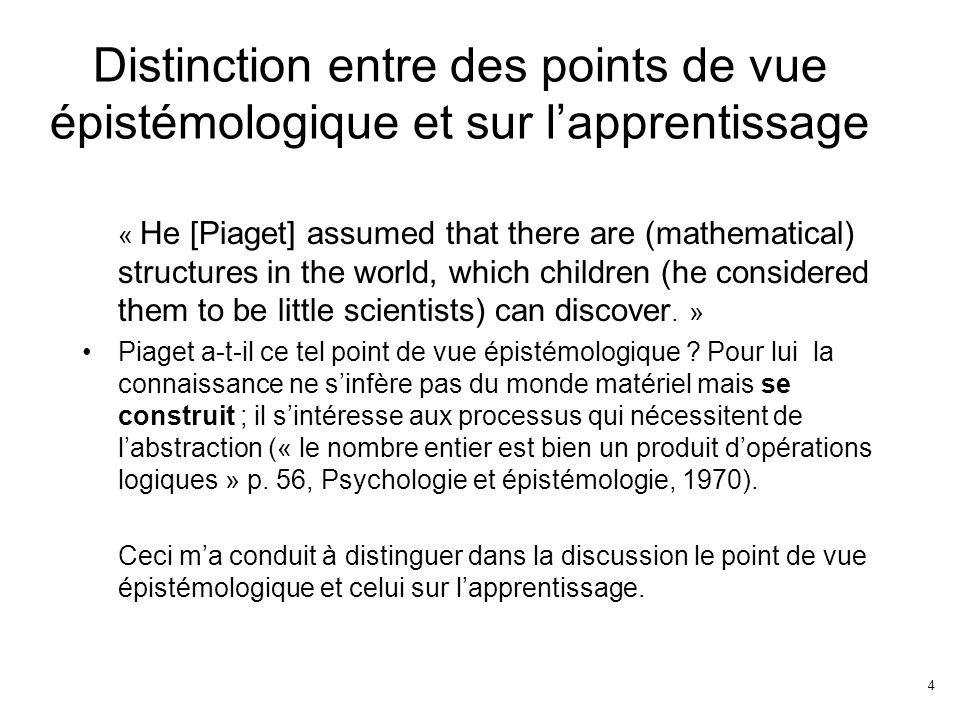 4 Distinction entre des points de vue épistémologique et sur lapprentissage « He [Piaget] assumed that there are (mathematical) structures in the world, which children (he considered them to be little scientists) can discover.