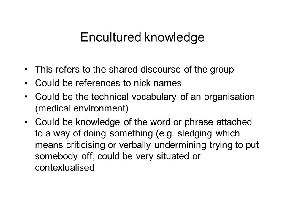 Embodied knowledge Knowing about daily ways of behaving in a group Could be knowing about how individuals react Peoples habits Talkative open culture