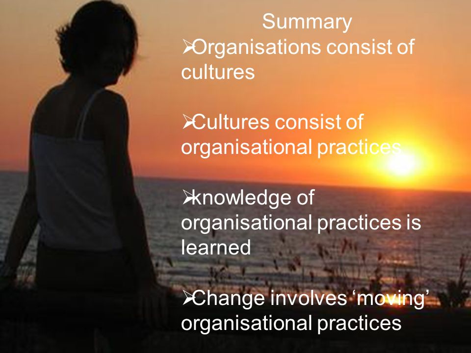 Change concepts: overview Changing cultures: reconstruction of meaning Changing practices: knowing what a practice is! Changing systems [connective pr