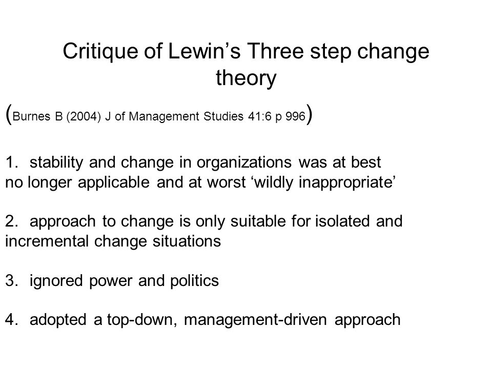 Three step change theory Kurt Lewin Unfreezing : (Motivate, building trust, collaboration) Movement : (agreeing status quo is undesirable, hierarchic