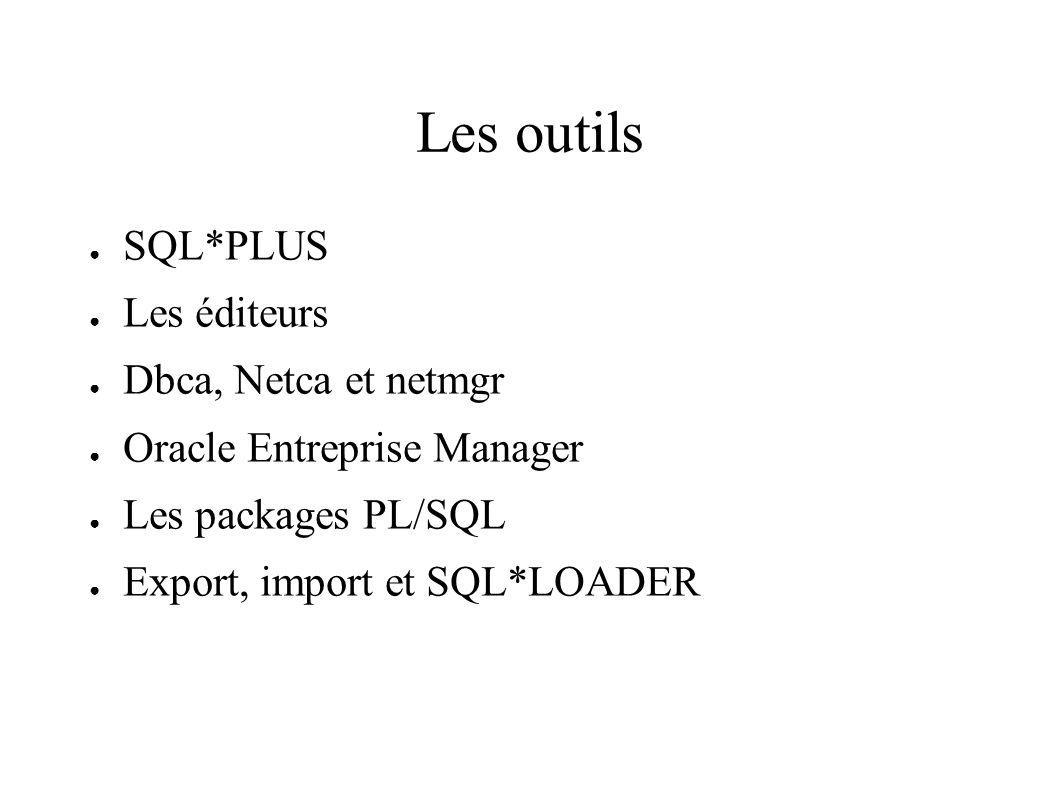 Les outils SQL*PLUS Les éditeurs Dbca, Netca et netmgr Oracle Entreprise Manager Les packages PL/SQL Export, import et SQL*LOADER