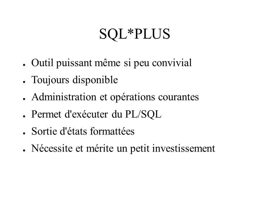 SQL*PLUS Outil puissant même si peu convivial Toujours disponible Administration et opérations courantes Permet d exécuter du PL/SQL Sortie d états formattées Nécessite et mérite un petit investissement