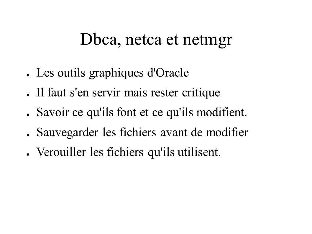 Dbca, netca et netmgr Les outils graphiques d Oracle Il faut s en servir mais rester critique Savoir ce qu ils font et ce qu ils modifient.