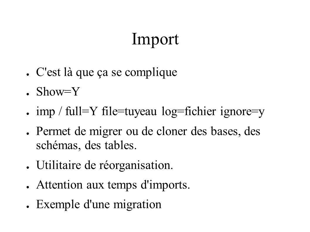 Import C est là que ça se complique Show=Y imp / full=Y file=tuyeau log=fichier ignore=y Permet de migrer ou de cloner des bases, des schémas, des tables.