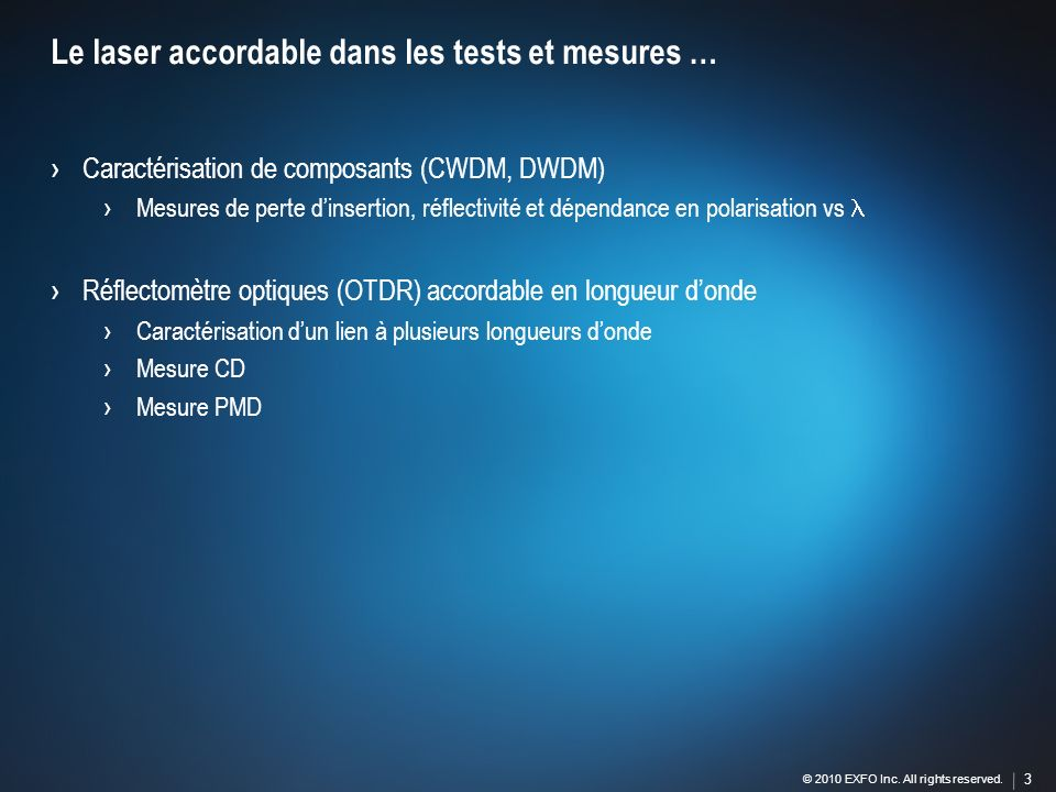 3 © 2010 EXFO Inc. All rights reserved. 3 Caractérisation de composants (CWDM, DWDM) Mesures de perte dinsertion, réflectivité et dépendance en polari