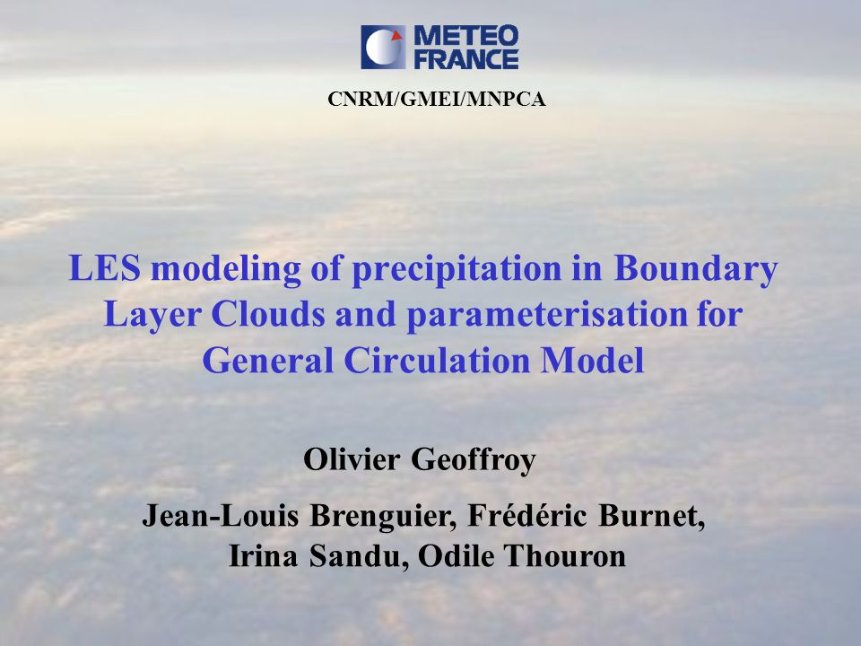 LES modeling of precipitation in Boundary Layer Clouds and parameterisation for General Circulation Model Olivier Geoffroy Jean-Louis Brenguier, Frédéric Burnet, Irina Sandu, Odile Thouron CNRM/GMEI/MNPCA