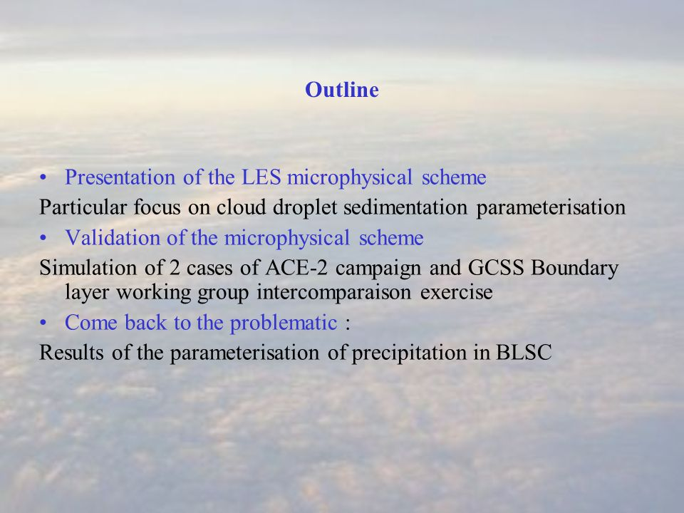 Outline Presentation of the LES microphysical scheme Particular focus on cloud droplet sedimentation parameterisation Validation of the microphysical