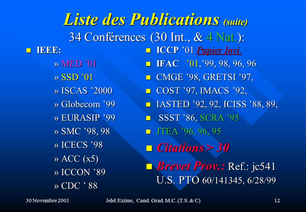 30 Novembre 2001Jelel Ezzine, Cand. Grad. M.C. (T.S. & C)11 Liste des Publications n 8 Revues: –IEEE Trans. on Automatic Control (89) –IEEE Control Sy